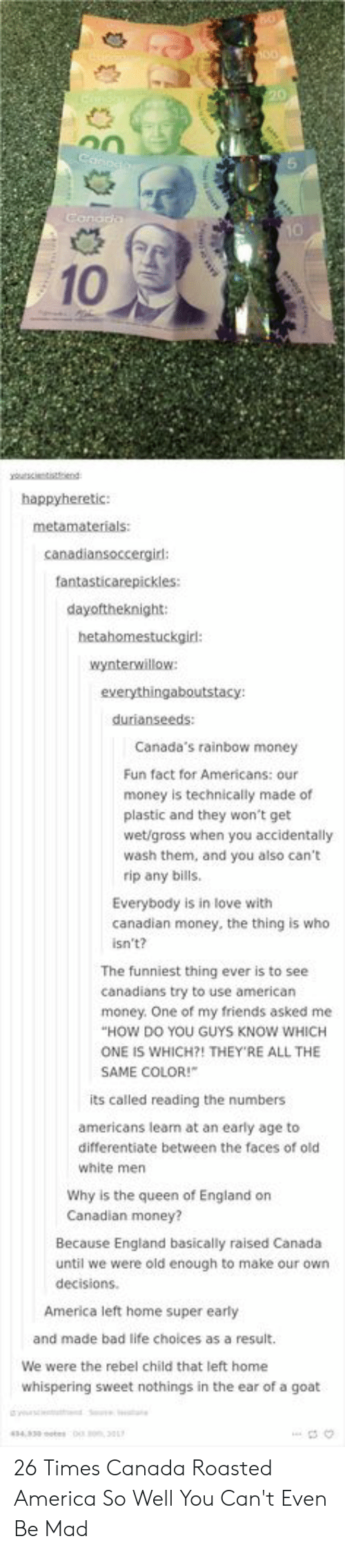 America, Bad, and England: 10  happyheretic:  canadiansoccergird:  fantasticarepickles:  dayoftheknight:  hetahomestuckgir:  wynterwillow  durianseeds:  Canada's rainbow money  Fun fact for Americans: our  money is technically made of  plastic and they won't get  wet/gross when you accidentally  wash them, and you also can't  rip any bills  Everybody is in love with  canadian money, the thing is who  isn't?  The funniest thing ever is to see  canadians try to use american  HOW DO YOU GUYS KNOW WHICH  SAME COLOR!  money. One of my friends asked me  ONE IS WHICH?! THEY'RE ALL THE  its called reading the numbers  americans learn at an early age to  differentiate between the faces of old  white men  Why is the queen of England on  Canadian money?  Because England basically raised Canada  until we were old enough to make our own  decisions.  America left home super early  and made bad life choices as a result.  We were the rebel child that left home  whispering sweet nothings in the ear of a goat 26 Times Canada Roasted America So Well You Can't Even Be Mad