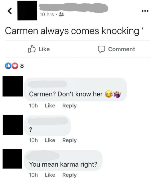 Comes: 10 hrs •  Carmen always comes knocking'  O Like  Comment  Carmen? Don't know her  Like Reply  10h  Like Reply  10h  You mean karma right?  10h Like Reply