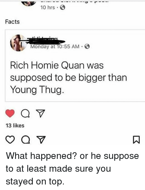 Facts, Homie, and Memes: 10 hrs .  Facts  Monday at TO:55 AM  Rich Homie Quan was  supposed to be bigger than  Young Thug  13 likes What happened? or he suppose to at least made sure you stayed on top.