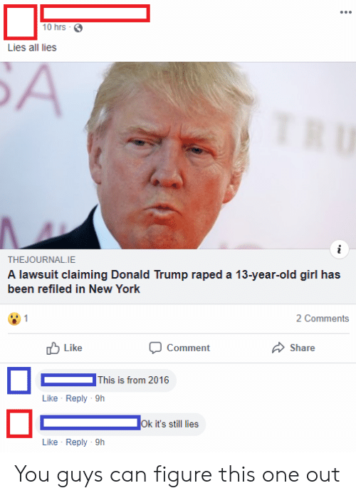 Donald Trump, New York, and Girl: 10 hrs  Lies all lies  БА  TRU  THEJOURNAL.IE  A lawsuit claiming Donald Trump raped a 13-year-old girl has  been refiled in New York  2 Comments  Like  Comment  Share  This is from 2016  Like Reply 9h  Ok it's still lies  Like Reply 9h You guys can figure this one out