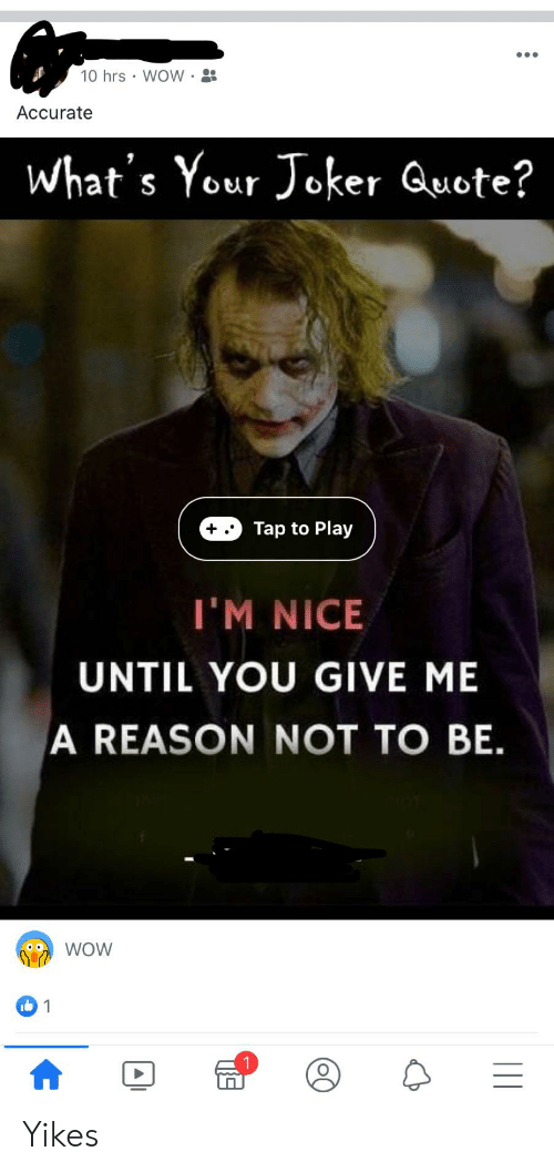 Joker, Wow, and Reason: 10 hrs WOW  Accurate  What's Your Joker Quote?  Tap to Play  I'M NICE  UNTIL YOU GIVE ME  A REASON NOT TO BE  WOW  1 Yikes