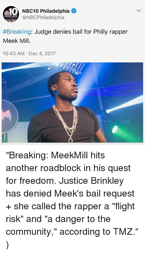 """Community, Meek Mill, and Memes: 10  NBC10 Philadelphia +  @NBCPhiladelphia  COUNT ON IT  #Breaking: Judge denies bail for Philly rapper  Meek Mill  10:43 AM Dec 4, 2017 """"Breaking: MeekMill hits another roadblock in his quest for freedom. Justice Brinkley has denied Meek's bail request + she called the rapper a """"flight risk"""" and """"a danger to the community,"""" according to TMZ."""" )"""