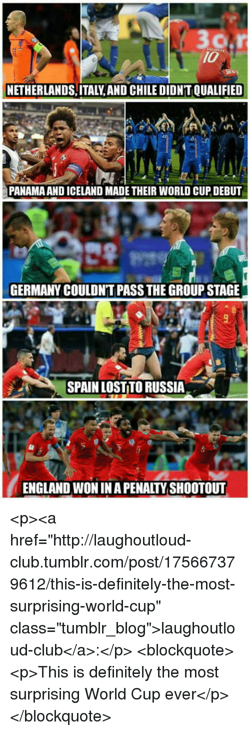 "Club, Definitely, and England: 10  NETHERLANDS,ITALY, AND CHILE DIDN'T QUALIFIED  PANAMA AND ICELAND MADE THEIR WORLD CUP DEBUT  GERMANY COULDN'T PASS THE GROUP STAGE  SPAIN LOST TO RUSSIA  ENGLAND WON IN A PENALTY SHOOTOUT <p><a href=""http://laughoutloud-club.tumblr.com/post/175667379612/this-is-definitely-the-most-surprising-world-cup"" class=""tumblr_blog"">laughoutloud-club</a>:</p>  <blockquote><p>This is definitely the most surprising World Cup ever</p></blockquote>"