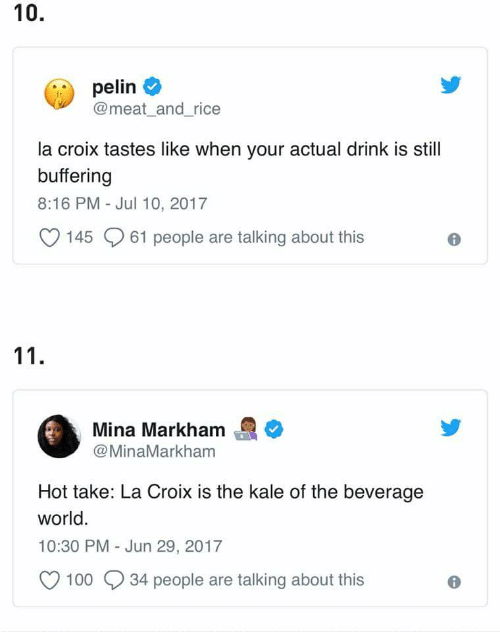 Kale, World, and Rice: 10.  pelin  @meat_and_rice  la croix tastes like when your actual drink is still  buffering  8:16 PM - Jul 10, 2017  145 61 people are talking about this  Mina Markham  @MinaMarkham  Hot take: La Croix is the kale of the beverage  world  10:30 PM - Jun 29, 2017  100 34 people are talking about this