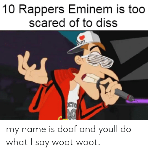 Eminem: 10 Rappers Eminem is too  scared of to diss  OCTO my name is doof and youll do what I say woot woot.