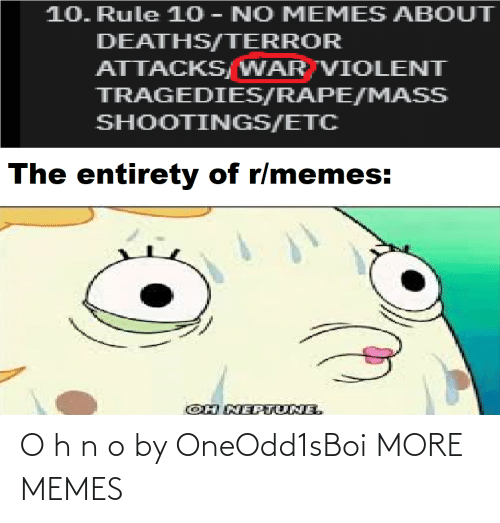 etc: 10. Rule 10 - NO MEMES ABOUT  DEATHS/TERROR  ATTACKS/WAR VIOLENT  TRAGEDIES/RAPE/MASS  SHOOTINGS/ETC  The entirety of r/memes:  OH NEPTUNE. O h n o by OneOdd1sBoi MORE MEMES