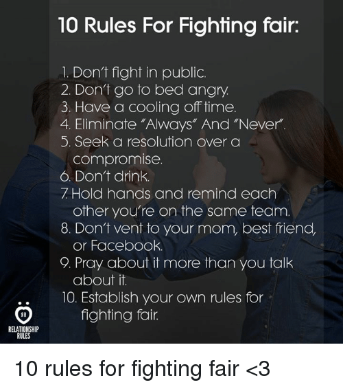 "cooling-off: 10 Rules For Fighting fair:  1. Don't fight in public.  2. Dont go to bed angry  3. Have a cooling off time.  4. Eliminate ""Always"" And ""Never.  5. Seek a resolution over a  compromise.  6. Don't drink.  7 Hold hands and remind each  8. Don't vent to your mom, best friend,  9. Pray about it more than you talk  10. Establish your own rules for  other you're on the same team.  or Facebook.  about it.  fighting fair.  ..  RELATIONSHIP  RULES 10 rules for fighting fair <3"