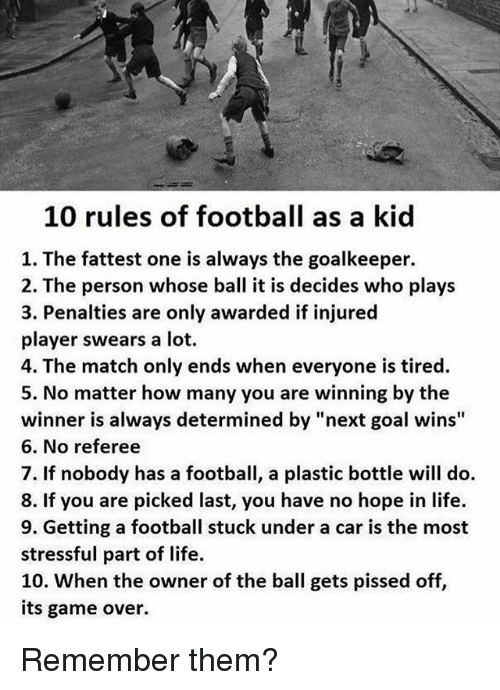 "Undere: 10 rules of football as a kid  1. The fattest one is always the goalkeeper.  2. The person whose ball it is decides who plays  3. Penalties are only awarded if injured  player swears a lot.  4. The match only ends when everyone is tired.  5. No matter how many you are winning by the  winner is always determined by ""next goal wins""  6. No referee  7. If nobody has a football, a plastic bottle will do.  8. If you are picked last, you have no hope in life.  9. Getting a football stuck under a car is the most  stressful part of life.  10. When the owner of the ball gets pissed off,  its game over. Remember them?"