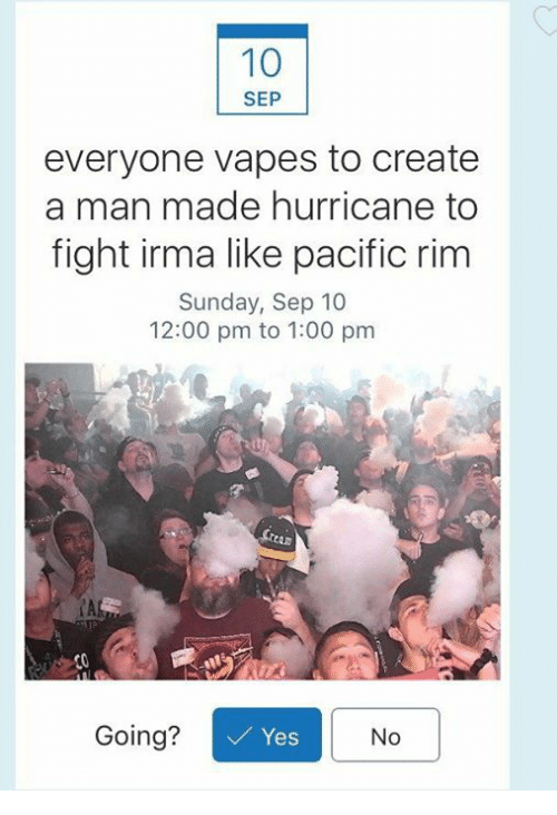fightings: 10  SEP  everyone vapes to create  a man made hurricane to  fight irma like pacific rim  Sunday, Sep 10  12:00 pm to 1:00 pm  AL  Going?  Yes  No