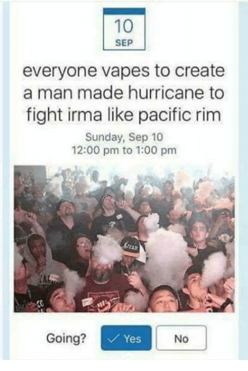 Pacific Rim, Hurricane, and Sunday: 10  SEP  everyone vapes to create  a man made hurricane to  fight irma like pacific rim  Sunday, Sep 10  12:00 pm to 1:00 pm  CAL  Going?  Yes  No