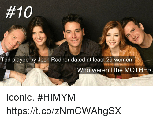 Josh Radnor:  #10  Ted played by Josh Radnor dated at least 29 women  Who weren't the MOTHER  al Iconic. #HIMYM https://t.co/zNmCWAhgSX