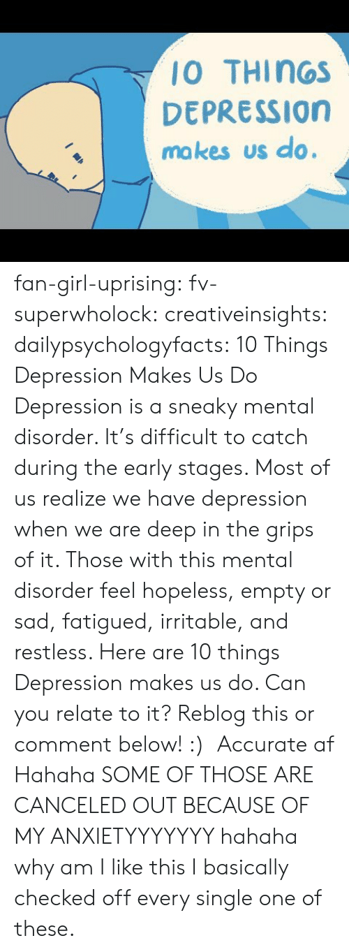 disorder: 10 THINGS  DEPRESSION  ma kes us do. fan-girl-uprising: fv-superwholock:  creativeinsights:  dailypsychologyfacts:  10 Things Depression Makes Us Do Depression is a sneaky mental disorder. It's difficult to catch during the early stages. Most of us realize we have depression when we are deep in the grips of it. Those with this mental disorder feel hopeless, empty or sad, fatigued, irritable, and restless. Here are 10 things Depression makes us do. Can you relate to it? Reblog this or comment below! :)   Accurate af   Hahaha SOME OF THOSE ARE CANCELED OUT BECAUSE OF MY ANXIETYYYYYYY hahaha why am I like this    I basically checked off every single one of these.
