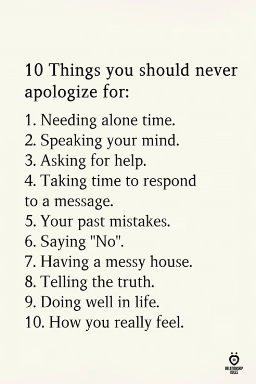 "Being Alone, Life, and Help: 10 Things you should never  apologize for  1. Needing alone time.  2. Speaking your mind  3. Asking for help  4. Taking time to respond  to a message.  5, Your past mistakes.  6. Saying ""No""  7. Having a messy house.  8. Telling the truth.  9. Doing well in life  10. How you really feel  RELATIONSHP"
