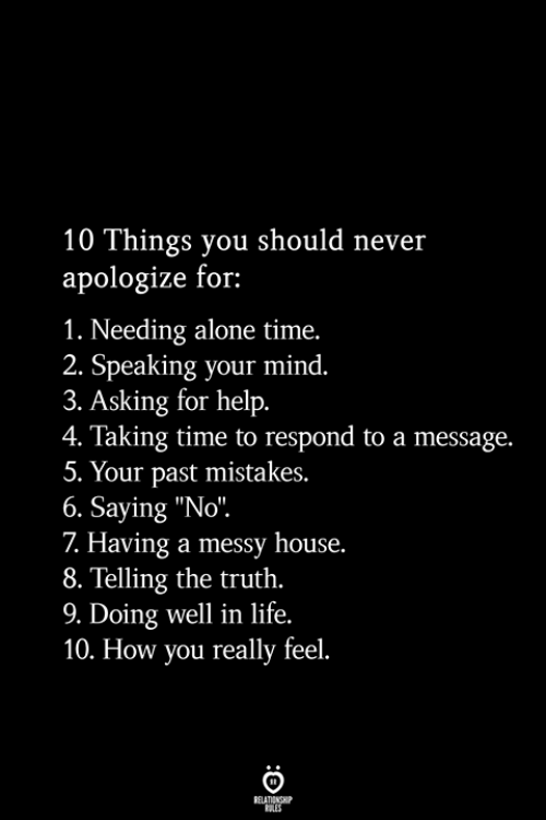 """doing well: 10 Things you should never  apologize for:  1. Needing alone time.  2. Speaking your mind.  3. Asking for help.  4. Taking time to respond to a message.  5. Your past mistakes.  6. Saying """"No"""".  7 Having a messy house.  8. Telling the truth.  9. Doing well in life.  10. How you really feel.  RELATIONSHIP  ES"""