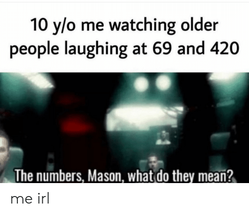 People Laughing: 10 y/o me watching older  people laughing at 69 and 420  The numbers, Mason, what do they mean? me irl