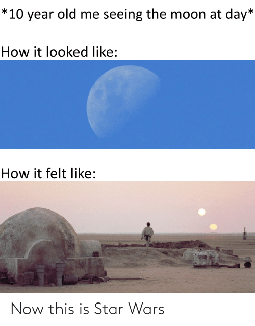 Year Old: *10 year old me seeing the moon at day*  How it looked like:  How it felt like: Now this is Star Wars