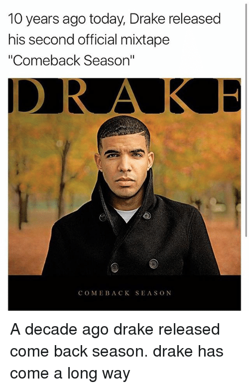 "Draked: 10 years ago today, Drake released  his second official mixtape  ""Comeback Season""  COME BACK SEASON A decade ago drake released come back season. drake has come a long way"