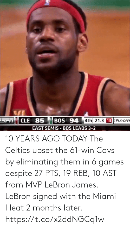 pts: 10 YEARS AGO TODAY The Celtics upset the 61-win Cavs by eliminating them in 6 games despite 27 PTS, 19 REB, 10 AST from MVP LeBron James.   LeBron signed with the Miami Heat 2 months later. https://t.co/x2ddNGCq1w