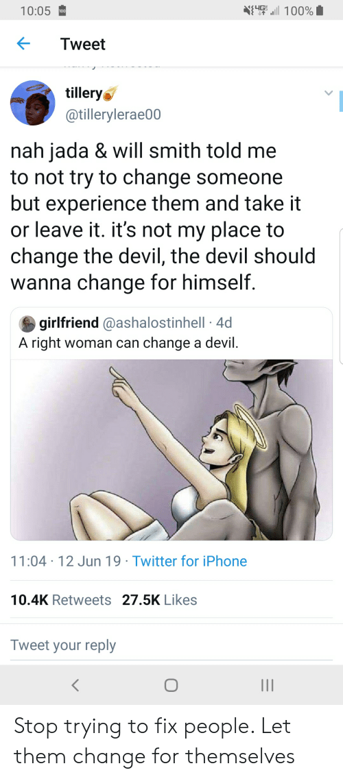 Blackpeopletwitter, Funny, and Iphone: 100%  10:05  100  Tweet  tillery  @tillerylerae00  nah jada & will smith told me  to not try to change someone  but experience them and take it  or leave it. it's not my place to  change the devil, the devil should  wanna change for himself.  girlfriend @ashalostinhell 4d  A right woman can change a devil  11:04 12 Jun 19 Twitter for iPhone  10.4K Retweets 27.5K Likes  Tweet your reply Stop trying to fix people. Let them change for themselves