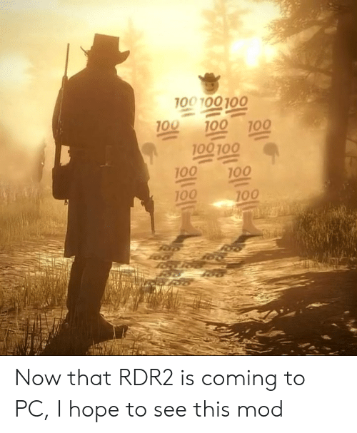 100 100: 100 100 100  100  100  100  100 100  100  100  100  100 Now that RDR2 is coming to PC, I hope to see this mod