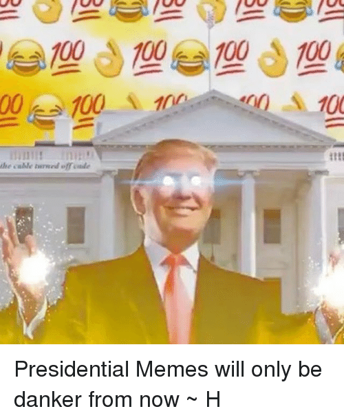 Presidential Memes: 100 100 100 100  100  100  lie calle tiirmed ofraaie Presidential Memes will only be danker from now ~ H