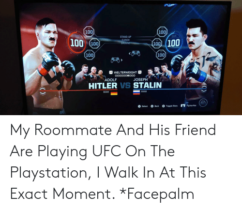 Anaconda, Facepalm, and PlayStation: 100  100 100  STAND-UP  CLINCH  GROUND  (100 100  100  100  WELTERWEIGHT  ADOLF  JOSEPH  HITLER VS STALIN  0-0-0  0-0-0  SPORTS  Select Back Togtat FighterNet My Roommate And His Friend Are Playing UFC On The Playstation, I Walk In At This Exact Moment. *Facepalm
