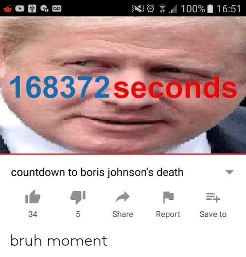 Bruh, Countdown, and Death: 100% 16:51  168372 seconds  countdown to boris johnson's death  Share  Save to  34  5  Report  LO bruh moment