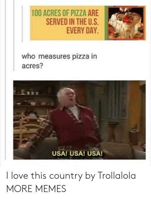 Dank, Love, and Memes: 100 ACRES OF PIZZA ARE  SERVED IN THE U.S  EVERY DAY  who measures pizza in  acres?  USA! USA! USA! I love this country by Trollalola MORE MEMES
