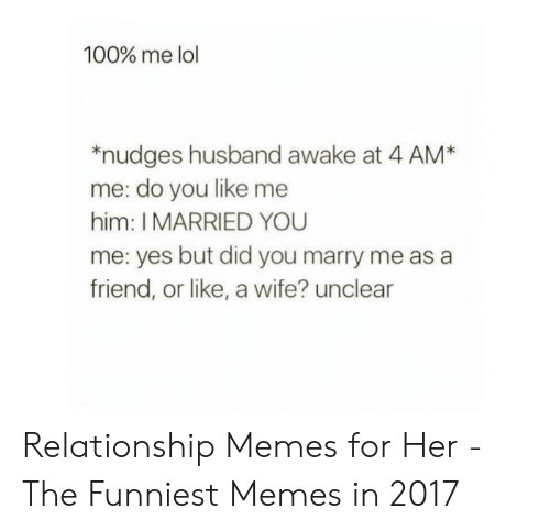 Lol, Memes, and Husband: 100% me lol  *nudges husband awake at 4 AM*  me: do you like me  him: I MARRIED YOU  me: yes but did you marry me as a  friend, or like, a wife? unclear Relationship Memes for Her - The Funniest Memes in 2017