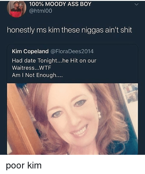 Anaconda, Ass, and Memes: 100% MOODY ASS BOY  @htmlo0  honestly ms kim these niggas ain't shit  Kim Copeland @FloraDees2014  Had date Tonight...he Hit on our  Waitress...WTF  Am I Not Enough.... poor kim