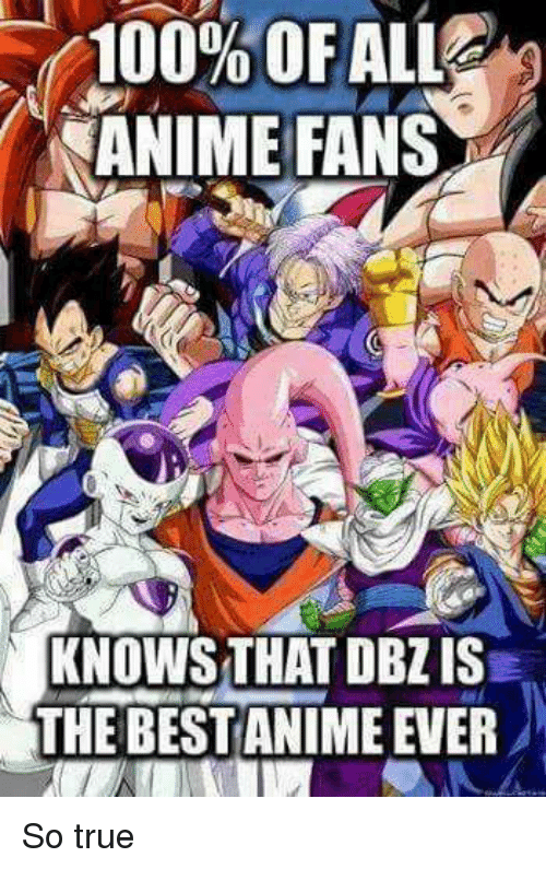 The Best Anime: 100% OF ALL  ANIME FANS  KNOWS THAT DBZ IS  THE BEST ANIME EVER So true