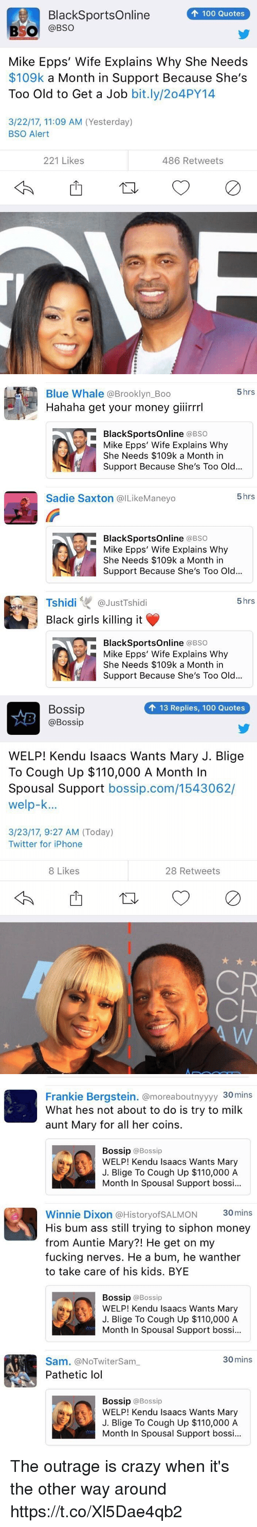Bossip: 100 Quotes  BlackSportsOnline  BSO  @BSO  Mike Epps' Wife Explains Why She Needs  $109k a Month in Support Because She's  Too Old to Get a Job  bit.ly/204PY14  3/22/17, 11:09 AM (Yesterday)  BSO Alert  221 Likes  486 Retweets   5 hrs  Blue Whale Brooklyn Boo  Hahaha get your money giiirrrl  BlackSportsOnline  (a BSO  Mike Epps' Wife Explains Why  She Needs $109k a Month in  Support Because She's Too Old...  5 hrs  Sadie Saxton @ILikeManeyo  BlackSportsOnline  (a BSO  Mike Epps' Wife Explains Why  She Needs $109k a Month in  Support Because She's Too Old...  Tshidi  GJustTshidi  5 hrs  Black girls killing it  BlackSportsOnline  (a BSO  Mike Epps' Wife Explains Why  She Needs $109k a Month in  Support Because She's Too Old...   Bossip  13 Replies, 100 Quotes  @Bossip  WELP! Kendu Isaacs Wants Mary J. Blige  To Cough Up $110,000 A Month In  Spousal Support  bossip.com/1543062/  welp-k...  3/23/17, 9:27 AM (Today)  Twitter for iPhone  8 Likes  28 Retweets  CR   Frankie Bergstein. @moreaboutnyyyy 30mins  What hes not about to do is try to milk  aunt Mary for all her coins.  Bossip  @Bossip  WELP! Kendu Isaacs Wants Mary  J. Blige To Cough Up $110,000 A  Month In Spousal Support bossi...  Winnie Dixon a HistoryofSALMON 30mins  His bum ass still trying to siphon money  from Auntie Mary?! He get on my  fucking nerves. He a bum, he wanther  to take care of his kids. BYE  Bossip  @Bossip  WELP! Kendu Isaacs Wants Mary  J. Blige To cough up $110,000 A  Month In Spousal Support bossi...  30 mins  Sam. (aNOTwitersam  Pathetic lol  Bossip @Bossip  WELP! Kendu Isaacs Wants Mary  J. Blige To Cough Up $110,000 A  Month In Spousal Support bossi... The outrage is crazy when it's the other way around https://t.co/Xl5Dae4qb2