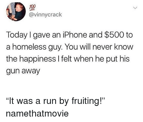 """Anaconda, Funny, and Homeless: 100  @vinnycrack  Today I gave an iPhone and $500 to  a homeless guy. You will never know  the happiness l felt when he put his  gun away """"It was a run by fruiting!"""" namethatmovie"""