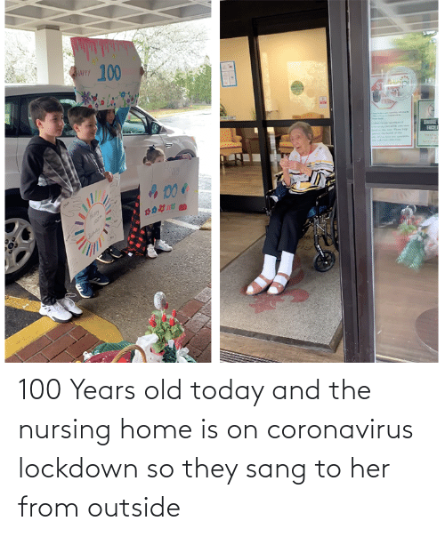 Sang: 100 Years old today and the nursing home is on coronavirus lockdown so they sang to her from outside