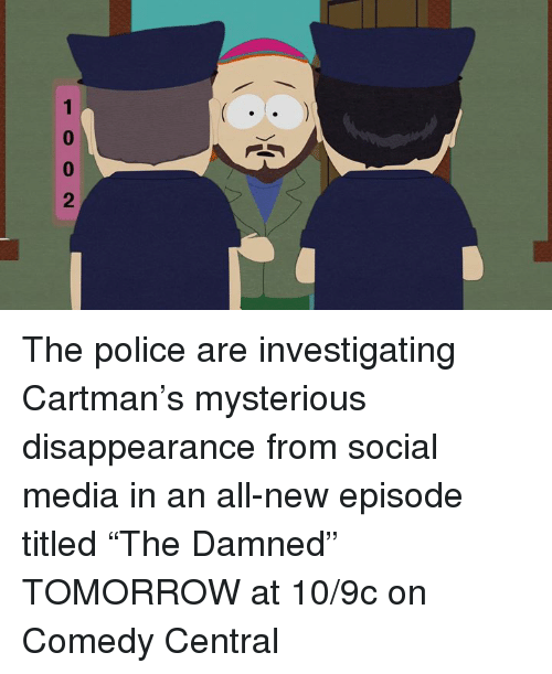 "Dank, Police, and Social Media: 1002 The police are investigating Cartman's mysterious disappearance from social media in an all-new episode titled ""The Damned"" TOMORROW at 10/9c on Comedy Central"