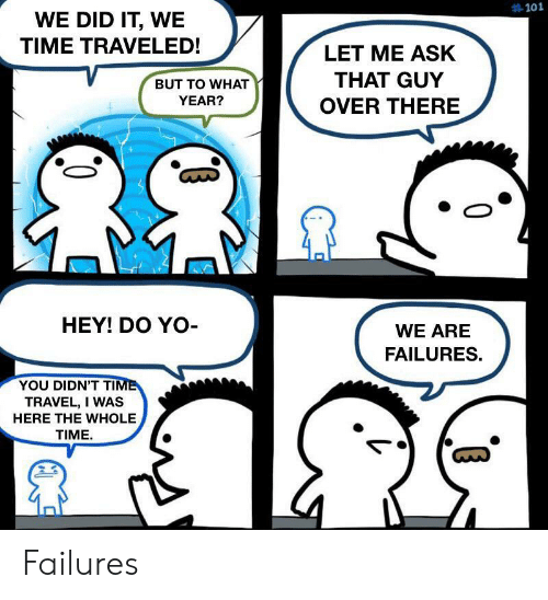 Yo, Time, and Travel:  #101  WE DID IT, WE  TIME TRAVELED!  LET ME ASK  THAT GUY  BUT TO WHAT  YEAR?  OVER THERE  HEY! DO YO-  WE ARE  FAILURES.  YOU DIDN'T TIME  TRAVEL, I WAS  HERE THE WHOLE  TIME Failures