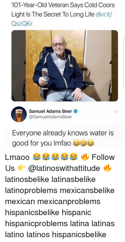 Beer, Good for You, and Latinos: 101-Year-Old Veteran Says Cold Coors  Light Is The Secret To Long Life dlvr.it/  QszQKr  SZ  Samuel Adams Beer  @SamuelAdamsBeer  Everyone already knows water is  good for you Imfao Lmaoo 😂😂😂😂😂 🔥 Follow Us 👉 @latinoswithattitude 🔥 latinosbelike latinasbelike latinoproblems mexicansbelike mexican mexicanproblems hispanicsbelike hispanic hispanicproblems latina latinas latino latinos hispanicsbelike
