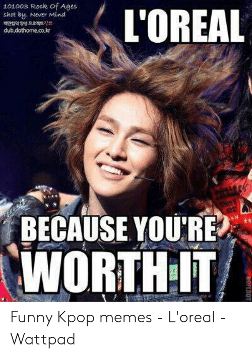 Funny, Memes, and Mind: 101003 Rock of Ages  L'OREAL  shot by. Never Mind  dub.dothome.co.kr  BECAUSE YOU'RE  WORTH IT  ROFLBOT Funny Kpop memes - L'oreal - Wattpad
