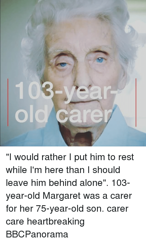 "Being Alone, Memes, and Old: 103-yean  old care ""I would rather I put him to rest while I'm here than I should leave him behind alone"". 103-year-old Margaret was a carer for her 75-year-old son. carer care heartbreaking BBCPanorama"