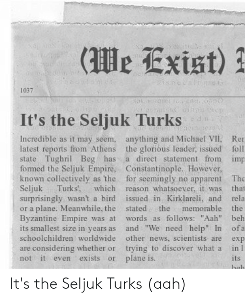 "Empire, News, and Discover: 1037  It's the Seljuk Turks  Incredible as it may seem, anything and Michael VIl. Rer  latest reports from Athens the glorious leader, issued foll  state Tughril Beg has a direct statement from imp  formed the Seljuk Empire, Constantinople. However  known collectively as the for seemingly no apparent The  Seljuk Turks which reason whatsoever, it was that  surprisingly wasn't a bird issued in Kirklareli, and rela  or a plane. Meanwhile, the stated the memorable the  Byzantine Empire was at words as follows: ""Aah"" beh  its smallest size in years as and ""We need help In ofa  schoolchildren worldwide other news, scientists are exp  are considering whether or trying to discover what a in I  not it even exists or plane is.  its It's the Seljuk Turks (aah)"