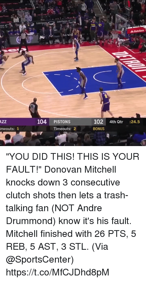 "Memes, SportsCenter, and Trash: 104 PISTONS  102 4th Qtr :24.5  BONUS  AZZ  meouts: 1  Timeouts: 2 ""YOU DID THIS! THIS IS YOUR FAULT!""   Donovan Mitchell knocks down 3 consecutive clutch shots then lets a trash-talking fan (NOT Andre Drummond) know it's his fault. Mitchell finished with 26 PTS, 5 REB, 5 AST, 3 STL.  (Via @SportsCenter)  https://t.co/MfCJDhd8pM"