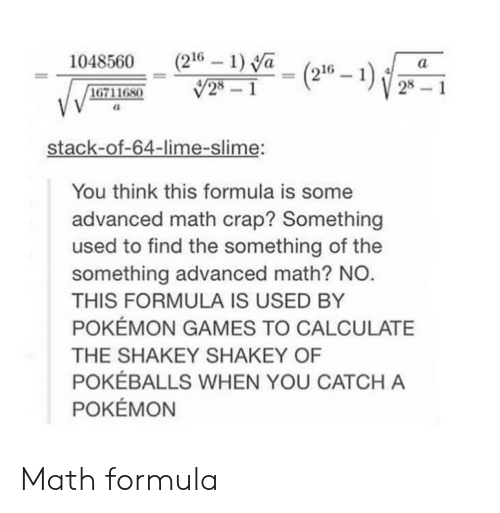 pokemon games: 1048560 (216 1) Va ( a  28-1  6711680  stack-of-64-lime-slime:  You think this formula is some  advanced math crap? Something  used to find the something of the  something advanced math? NO  THIS FORMULA IS USED BY  POKEMON GAMES TO CALCULATE  THE SHAKEY SHAKEY OF  POKEBALLS WHEN YOU CATCH A  POKEMON Math formula