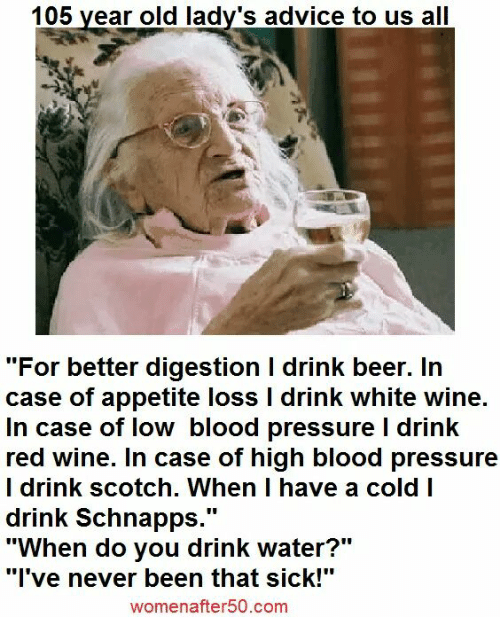 "Have A Cold: 105 year old lady's advice to us all  ""For better digestion l drink beer. In  case of appetite loss l drink white wine.  In case of low blood pressure l drink  red wine. In case of high blood pressure  I drink scotch. When I have a cold I  drink Schnapps  UU  ""When do you drink water?""  ""I've never been that sick!""  women after 50.com"