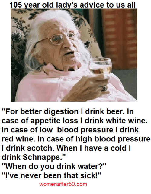 "Advice, Beer, and Bloods: 105 year old lady's advice to us all  ""For better digestion I drink beer. In  case of appetite loss l drink white wine.  In case of low blood pressure l drink  red wine. In case of high blood pressure  I drink scotch. When I have a cold I  drink Schnapps  UU  ""When do you drink water?""  ""I've never been that sick!""  womenafter50.com"
