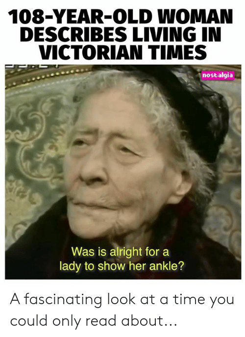 Victorian: 108-YEAR-OLD WOMAN  DESCRIBES LIVING IN  VICTORIAN TIMES  nostalgia  Was is alright for  lady to show her ankle? A fascinating look at a time you could only read about...