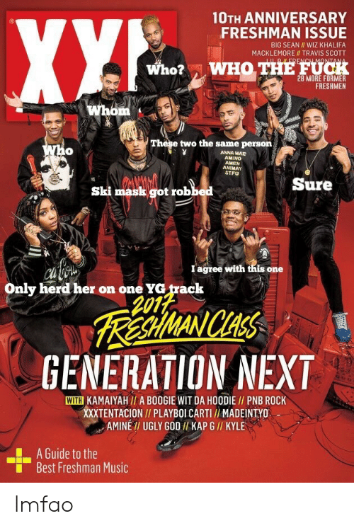 Anna, Big Sean, and God: 10TH ANNIVERSARY  FRESHMAN ISSUE  BIG SEAN WIZ KHALIFA  MACKLEMORE II TRAVIS SCOTT  Who?  WHO THE FUCH  FRESHMEN  These two the same persorn  0  ANNA MAE  AMINO  AMEN  ANIMAY  STFU  Sure  Ski mask got robbed  I agree with tnis one  Only herd her on one YG track  2012  RA WANICHAS  GENERATION NEXT  WITH KAMAIYAH// A BOOGIE WIT DA HOODIE I/ PNB ROCK  XXXTENTACION// PLAYBOI CARTI / MADEINTYO  AMINE TI UGLY GOD I/ KAP G // KYLE  A Guide to the  Best Freshman Music  ■ lmfao