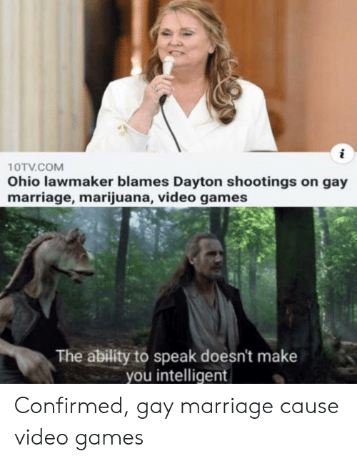Confirmed: 10TV.COM  Ohio lawmaker blames Dayton shootings on gay  marriage, marijuana, video games  The ability to speak doesn't make  you intelligent Confirmed, gay marriage cause video games