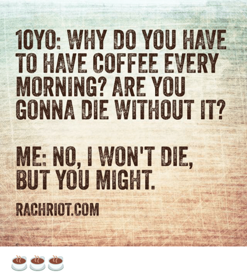 having coffee: 10YO: WHY DO YOU HAVE  TO HAVE COFFEE EVERY  MORNING? ARE YOU  GONNA DIE WITHOUT IT?  ME: NO, I WON'T DIE,  BUT YOU MIGHT  RACHRIOTCOM ☕️☕️☕️