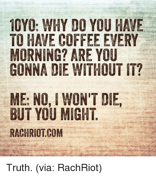 having coffee: 10YO: WHY DO YOU HAVE  TO HAVE COFFEE EVERY  MORNING? ARE YOU  GONNA DIE WITHOUT IT?  ME: NO, I WON'T DIE,  BUT YOU MIGHT  RACHRIOTCOM Truth. (via: RachRiot)