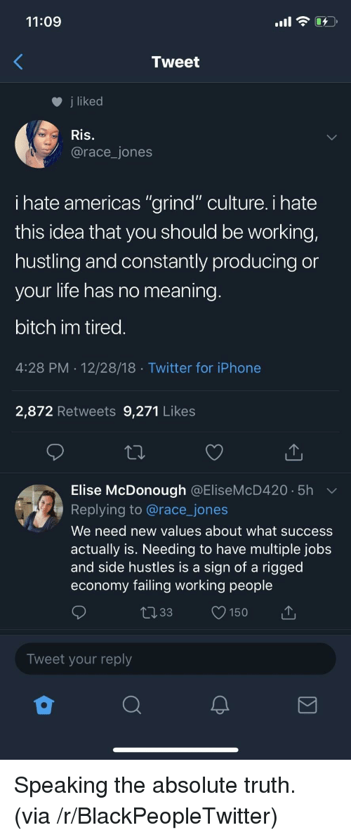 "hustling: 11:09  Tweet  j liked  Ris.  @race_jones  ihate americas ""grind"" culture. i hate  this idea that you should be working,  hustling and constantly producing or  your life has no meaning  bitch im tired  4:28 PM 12/28/18 Twitter for iPhone  2,872 Retweets 9,271 Likes  Elise McDonough @EliseMcD420 5h  Replying to @race_jones  We need new values about what success  actually is. Needing to have multiple jobs  and side hustles is a sign of a rigged  economy failing working people  033 150  Tweet your reply Speaking the absolute truth. (via /r/BlackPeopleTwitter)"